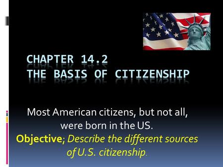 Most American citizens, but not all, were born in the US. Objective; Describe the different sources of U.S. citizenship.