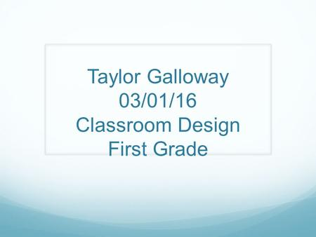 Taylor Galloway 03/01/16 Classroom Design First Grade.