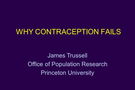 WHY CONTRACEPTION FAILS James Trussell Office of Population Research Princeton University.