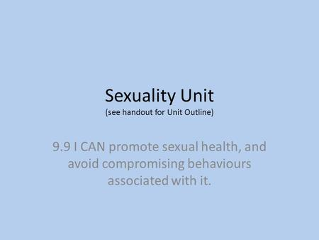 Sexuality Unit (see handout for Unit Outline) 9.9 I CAN promote sexual health, and avoid compromising behaviours associated with it.