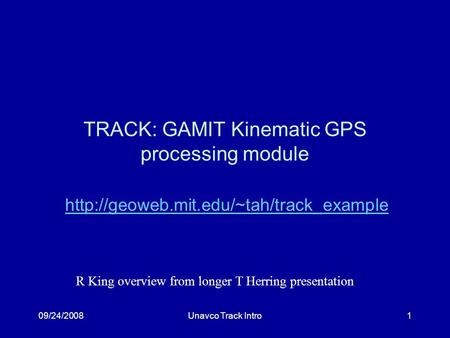 09/24/2008Unavco Track Intro1 TRACK: GAMIT Kinematic GPS processing module  R King overview from longer T Herring.