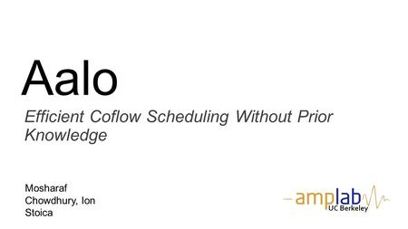 Aalo Efficient Coflow Scheduling Without Prior Knowledge Mosharaf Chowdhury, Ion Stoica UC Berkeley.