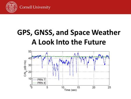 GPS, GNSS, and Space Weather A Look Into the Future Paul Kintner and Brady O'Hanlon Cornell University Todd Humphreys UT-Austin
