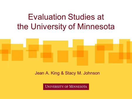 Evaluation Studies at the University of Minnesota Jean A. King & Stacy M. Johnson.