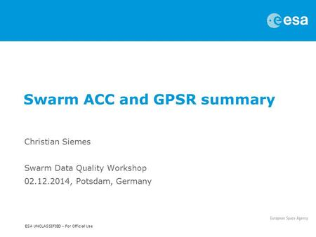 ESA UNCLASSIFIED – For Official Use Christian Siemes Swarm Data Quality Workshop 02.12.2014, Potsdam, Germany Swarm ACC and GPSR summary.