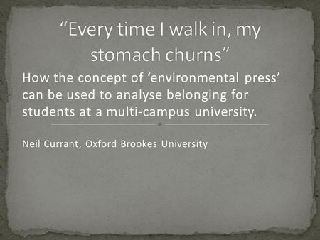 How the concept of 'environmental press' can be used to analyse belonging for students at a multi-campus university. Neil Currant, Oxford Brookes University.