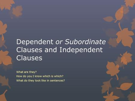 Dependent or Subordinate Clauses and Independent Clauses What are they? How do you I know which is which? What do they look like in sentences?
