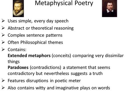 Metaphysical Poetry  Uses simple, every day speech  Abstract or theoretical reasoning  Complex sentence patterns  Often Philosophical themes  Contains: