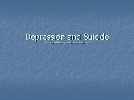 Depression and Suicide All Rights reserved Austin Community College.