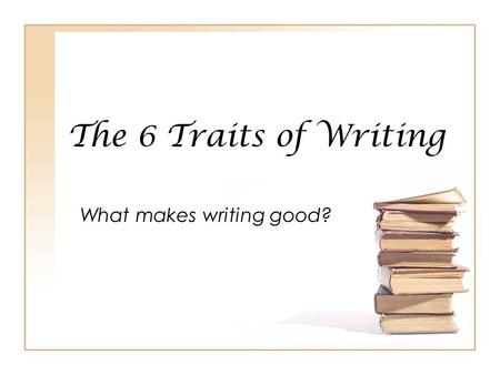 The 6 Traits of Writing What makes writing good?.