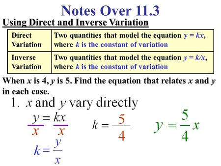 Notes Over 11.3 Using Direct and Inverse Variation When x is 4, y is 5. Find the equation that relates x and y in each case. Direct Variation Two quantities.