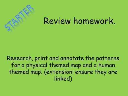 Review homework. Research, print and annotate the patterns for a physical themed map and a human themed map. (extension: ensure they are linked)