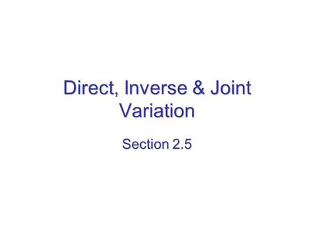 Direct, Inverse & Joint Variation Section 2.5. Direct Variation 2 variables X & Y show direct variation provided y = kx & k ≠ 0. The constant k is called.
