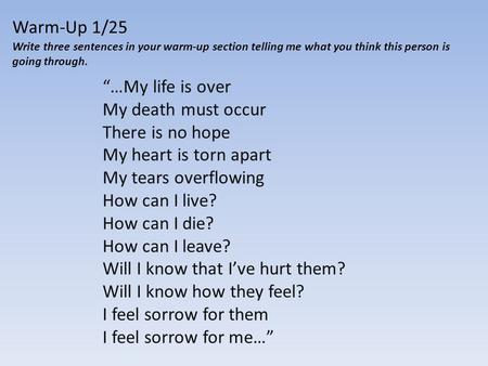 "Warm-Up 1/25 Write three sentences in your warm-up section telling me what you think this person is going through. ""…My life is over My death must occur."