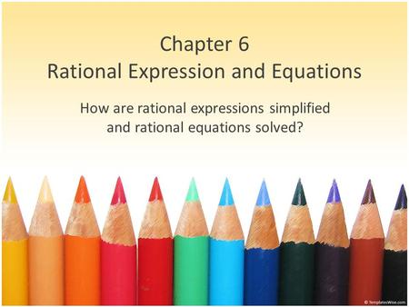 Chapter 6 Rational Expression and Equations How are rational expressions simplified and rational equations solved?