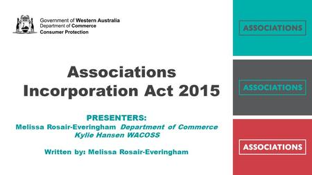 Associations Incorporation Act 2015 … PRESENTERS: Melissa Rosair-Everingham Department of Commerce Kylie Hansen WACOSS Written by: Melissa Rosair-Everingham.