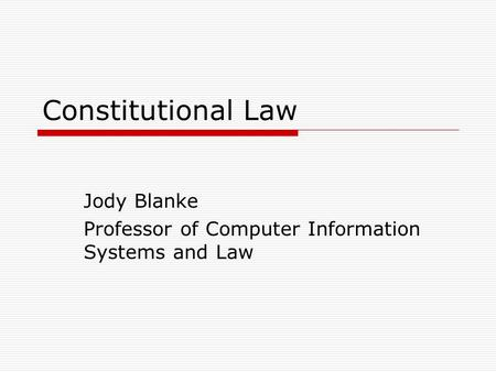 Constitutional Law Jody Blanke Professor of Computer Information Systems and Law.