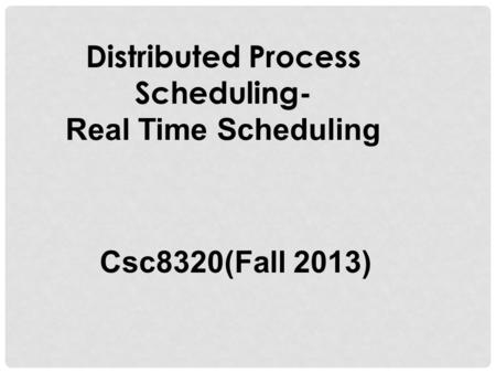 Distributed Process Scheduling- Real Time Scheduling Csc8320(Fall 2013)