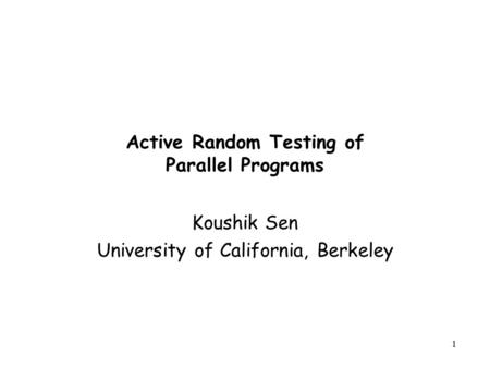 1 Active Random Testing of Parallel Programs Koushik Sen University of California, Berkeley.