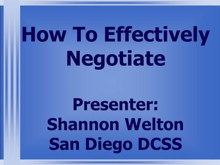 How To Effectively Negotiate Presenter: Shannon Welton San Diego DCSS.