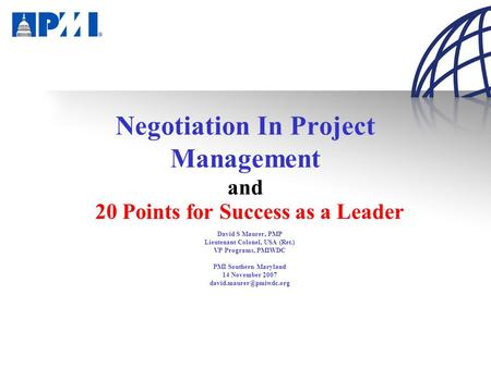 Negotiation In Project Management and 20 Points for Success as a Leader David S Maurer, PMP Lieutenant Colonel, USA (Ret.) VP Programs, PMIWDC PMI Southern.
