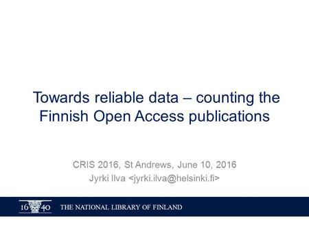 THE NATIONAL LIBRARY OF FINLAND Towards reliable data – counting the Finnish Open Access publications CRIS 2016, St Andrews, June 10, 2016 Jyrki Ilva.