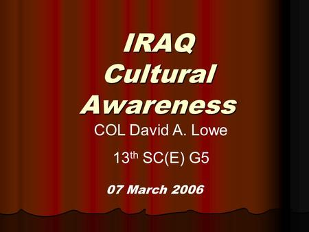 IRAQ Cultural Awareness 07 March 2006 COL David A. Lowe 13 th SC(E) G5.