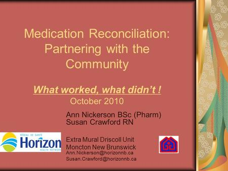 Medication Reconciliation: Partnering with the Community What worked, what didn't ! October 2010 Ann Nickerson BSc (Pharm) Susan Crawford RN Extra Mural.