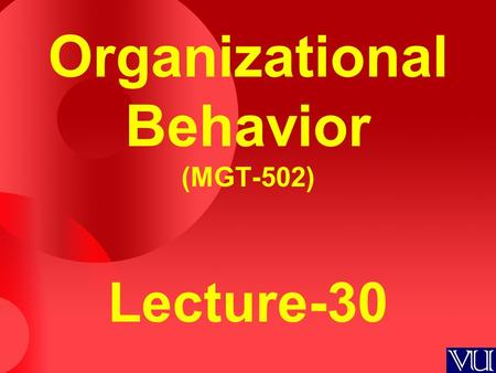 Organizational Behavior (MGT-502) Lecture-30. Organization systems level Organization systems level Group level Group level Individual level Individual.