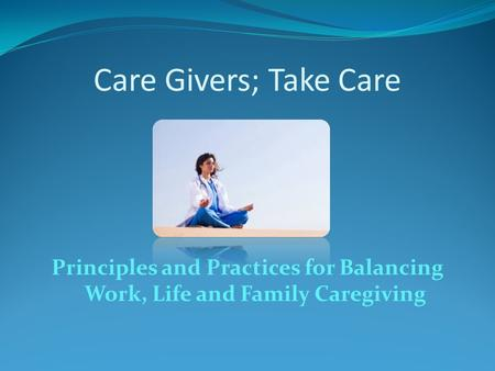 Care Givers; Take Care Principles and Practices for Balancing Work, Life and Family Caregiving.