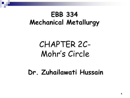 1 CHAPTER 2C- Mohr's Circle Dr. Zuhailawati Hussain EBB 334 Mechanical Metallurgy.