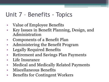 Unit 7 – Benefits - Topics Value of Employee Benefits Key Issues in Benefit Planning, Design, and Administration Components of a Benefit Plan Administering.