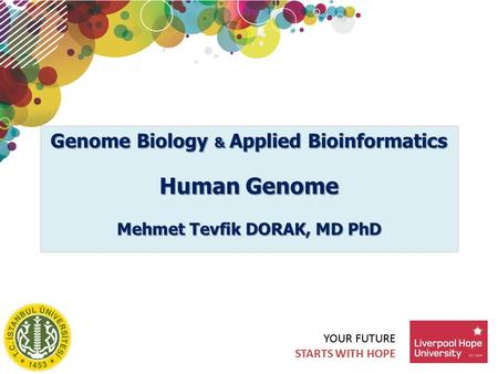 YOUR FUTURE STARTS WITH HOPE YOUR FUTURE STARTS WITH HOPE Genome Biology & Applied Bioinformatics Human Genome Mehmet Tevfik DORAK, MD PhD.