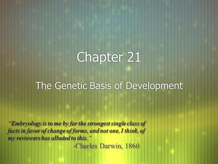 "Chapter 21 The Genetic Basis of Development ""Embryology is to me by far the strongest single class of facts in favor of change of forms, and not one, I."