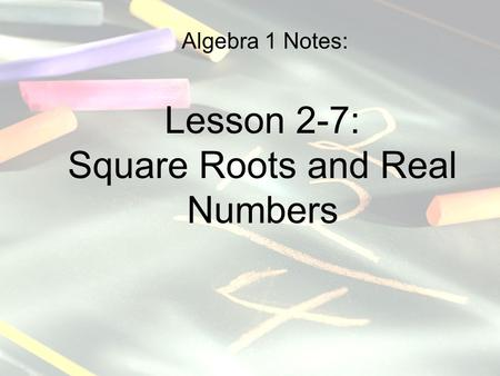 Algebra 1 Notes: Lesson 2-7: Square Roots and Real Numbers.