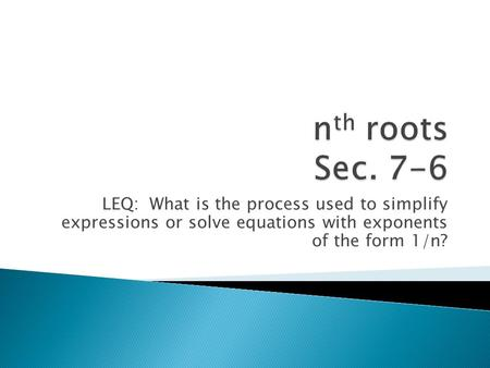 LEQ: What is the process used to simplify expressions or solve equations with exponents of the form 1/n?