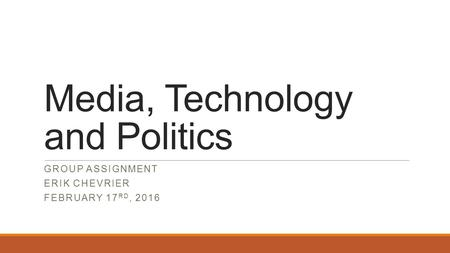 Media, Technology and Politics GROUP ASSIGNMENT ERIK CHEVRIER FEBRUARY 17 RD, 2016.