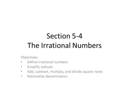 Section 5-4 The Irrational Numbers Objectives: Define irrational numbers Simplify radicals Add, subtract, multiply, and divide square roots Rationalize.