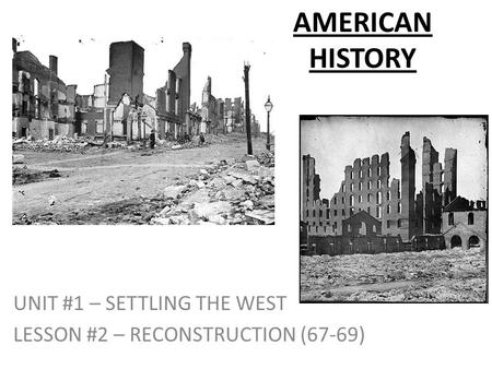 AMERICAN HISTORY UNIT #1 – SETTLING THE WEST LESSON #2 – RECONSTRUCTION (67-69)