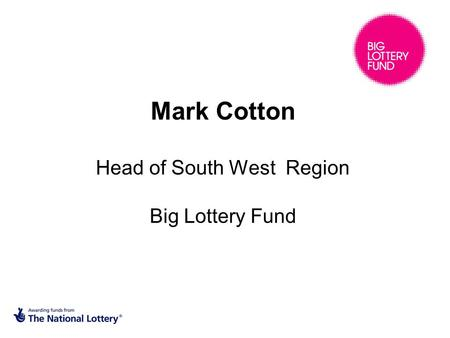 Mark Cotton Head of South West Region Big Lottery Fund.