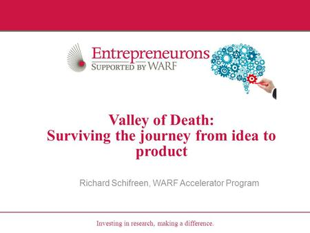 Investing in research, making a difference. Valley of Death: Surviving the journey from idea to product Richard Schifreen, WARF Accelerator Program.