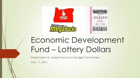 Economic Development Fund – Lottery Dollars Presentation to Josephine County Budget Committee May 17, 2016.