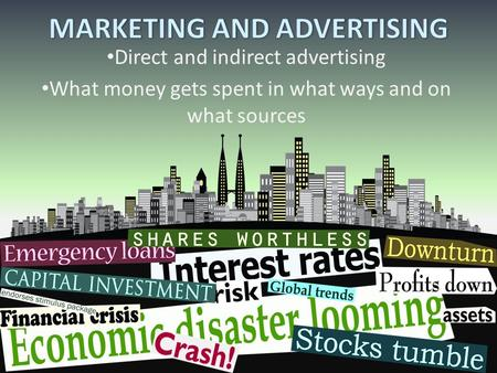 Direct and indirect advertising What money gets spent in what ways and on what sources.