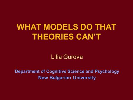 WHAT MODELS DO THAT THEORIES CAN'T Lilia Gurova Department of Cognitive Science and Psychology New Bulgarian University.