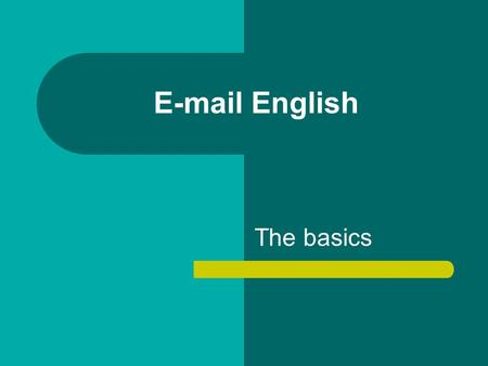 E-mail English The basics. Name FORMAL/NEUTRAL Dear Mr/Mrs/Ms Dupont Dear Mary INFORMAL Hi/Hello Mary Mary,… No name.