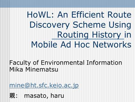 HoWL: An Efficient Route Discovery Scheme Using Routing History in Mobile Ad Hoc Networks Faculty of Environmental Information Mika Minematsu
