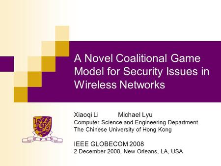 A Novel Coalitional Game Model for Security Issues in Wireless Networks Xiaoqi LiMichael Lyu Computer Science and Engineering Department The Chinese University.