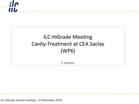 ILC-HiGrade annual meeting - 22 November 2010 ILC-HiGrade Meeting Cavity-Treatment at CEA Saclay (WP6) F. Eozénou.