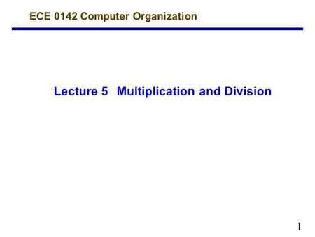 1 Lecture 5Multiplication and Division ECE 0142 Computer Organization.