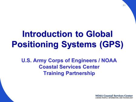 3-1 U.S. Army Corps of Engineers / NOAA Coastal Services Center Training Partnership Introduction to Global Positioning Systems (GPS)